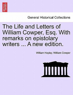 The Life and Letters of William Cowper, Esq. with Remarks on Epistolary Writers ... a New Edition. (Paperback): William Hayley,...