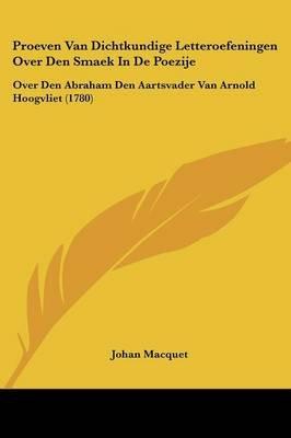 Proeven Van Dichtkundige Letteroefeningen Over Den Smaek in de Poezije - Over Den Abraham Den Aartsvader Van Arnold Hoogvliet...