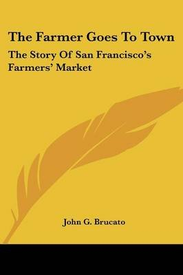The Farmer Goes to Town - The Story of San Francisco's Farmers' Market (Paperback): John G. Brucato