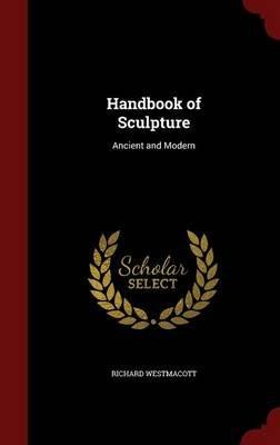 Handbook of Sculpture - Ancient and Modern (Hardcover): Richard Westmacott