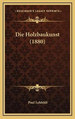 Die Holzbaukunst (1880) (English, German, Hardcover): Paul Lehfeldt