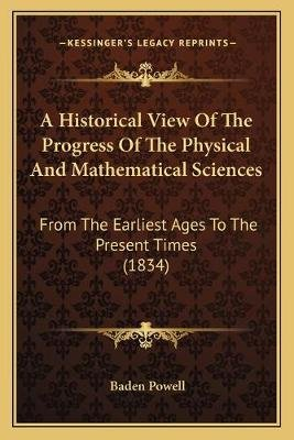 A Historical View of the Progress of the Physical and Mathematical Sciences - From the Earliest Ages to the Present Times...