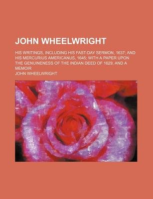 John Wheelwright; His Writings, Including His Fast-Day Sermon, 1637 and His Mercurius Americanus, 1645 with a Paper Upon the...