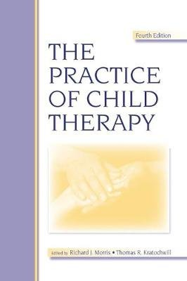 The Practice of Child Therapy (Hardcover, 4th New edition): Richard J. Morris, Thomas R. Kratochwill