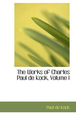 The Works of Charles Paul de Kock, Volume I (Paperback): Paul Dekock