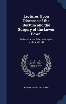 Lectures Upon Diseases of the Rectum and the Surgery of the Lower Bowel - Delivered at the Bellevue Hospital Medical College...
