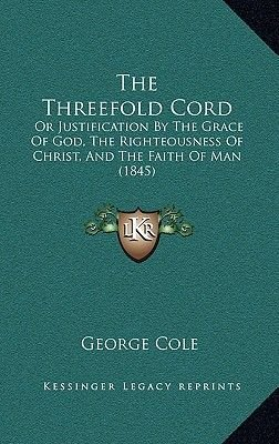 The Threefold Cord - Or Justification by the Grace of God, the Righteousness of Christ, and the Faith of Man (1845)...