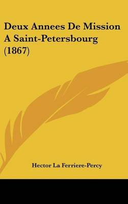 Deux Annees de Mission a Saint-Petersbourg (1867) (English, French, Hardcover): Hector La Ferriere-Percy
