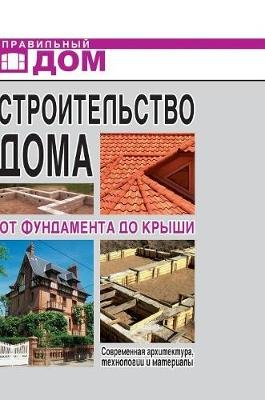 Home Construction. from the Foundation to the Roof. Modern Architecture, Technologies and Materials (Russian, Hardcover): G. a....
