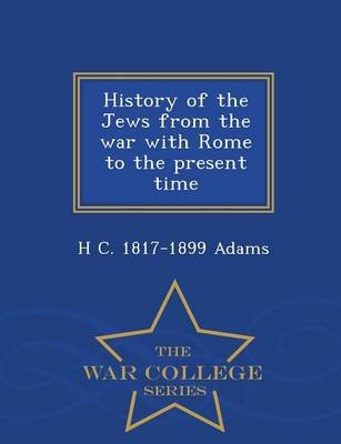 History of the Jews from the War with Rome to the Present Time - War College Series (Paperback): H. C. 1817-1899 Adams