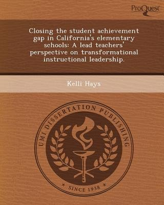 Closing the Student Achievement Gap in California's Elementary Schools: A Lead Teachers' Perspective on...