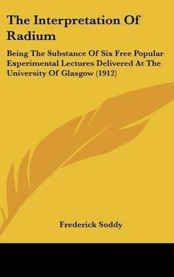 The Interpretation of Radium - Being the Substance of Six Free Popular Experimental Lectures Delivered at the University of...