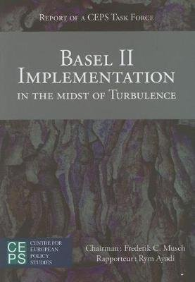 Basel II Implementation in the Midst of Turbulence - Report of a CEPS Task Force (Paperback): Frederick C Musch, Rym Ayadi