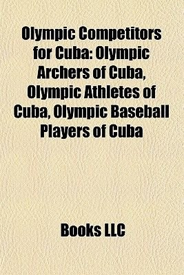 Olympic Competitors for Cuba - Olympic Archers of Cuba, Olympic Athletes of Cuba, Olympic Baseball Players of Cuba (Paperback):...