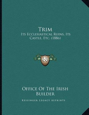 Trim - Its Ecclesiastical Ruins, Its Castle, Etc. (1886) (Paperback): Office of the Irish Builder
