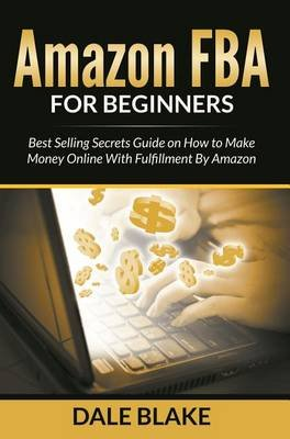 Amazon Fba for Beginners - Best Selling Secrets Guide on How to Make Money Online with Fulfillment by Amazon (Electronic book...