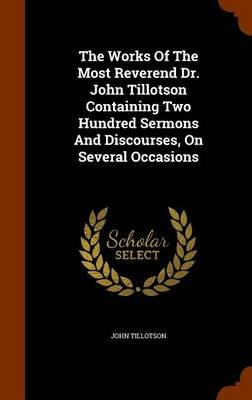 The Works of the Most Reverend Dr. John Tillotson Containing Two Hundred Sermons and Discourses, on Several Occasions...