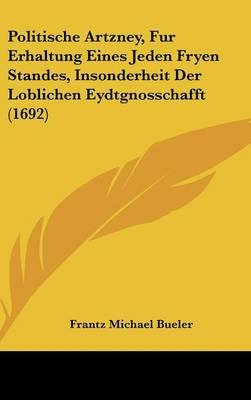 Politische Artzney, Fur Erhaltung Eines Jeden Fryen Standes, Insonderheit Der Loblichen Eydtgnosschafft (1692) (German,...