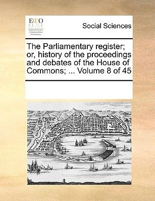 The Parliamentary Register; Or, History of the Proceedings and Debates of the House of Commons; ... Volume 8 of 45 (Paperback):...