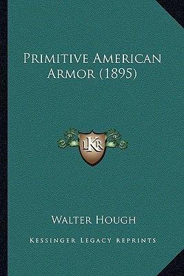 Primitive American Armor (1895) Primitive American Armor (1895) (Paperback): Walter Hough