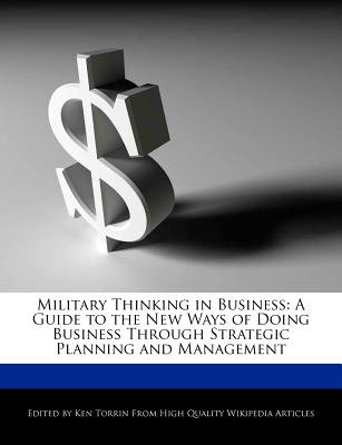 Military Thinking in Business - A Guide to the New Ways of Doing Business Through Strategic Planning and Management...