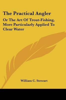 The Practical Angler - Or The Art Of Trout-Fishing, More Particularly Applied To Clear Water (Paperback): William C. Stewart