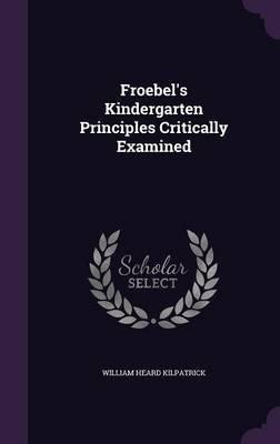 Froebel's Kindergarten Principles Critically Examined (Hardcover): William Heard Kilpatrick