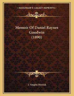 Memoir of Daniel Raynes Goodwin (1890) (Paperback): J. Vaughn Merrick