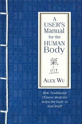 A User's Manual for the Human Body - How Traditional Chinese Medicine helps the body to heal itself (Paperback): Alex Wu