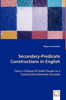 Secondary-Predicate Constructions in English - From a Critique of Small Clauses to a Construction-Grammar Account (Paperback):...