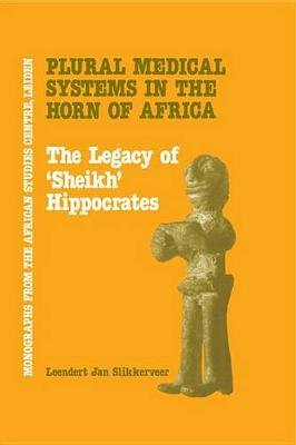Plural Medical Systems In The Horn Of Africa: The Legacy Of Sheikh Hippocrates (Electronic book text): Leendert Jon Slikkerveer