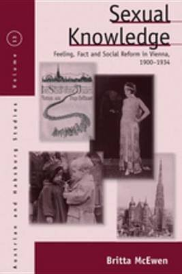 Sexual Knowledge - Feeling, Fact, and Social Reform in Vienna, 1900-1934 (Electronic book text): Britta McEwen