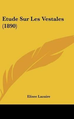 Etude Sur Les Vestales (1890) (English, French, Hardcover): Elisee Lazaire