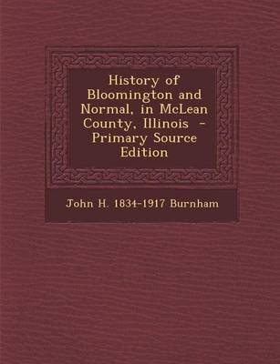 History of Bloomington and Normal, in McLean County, Illinois (Paperback): John H 1834-1917 Burnham