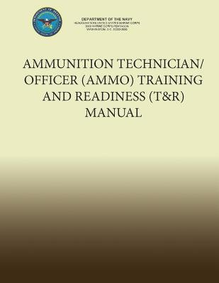 Ammunition Technician/Officer (Ammo) Training and Readiness (T&r) Manual (Paperback): Department of the Navy, U. S. Marine Corps