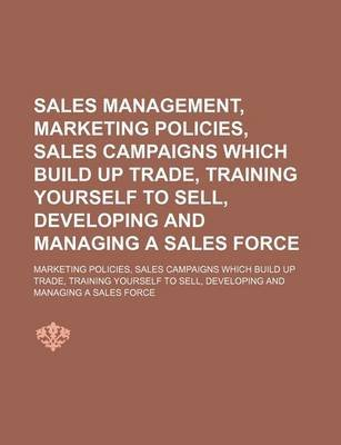 Sales Management, Marketing Policies, Sales Campaigns Which Build Up Trade, Training Yourself to Sell, Developing and Managing...