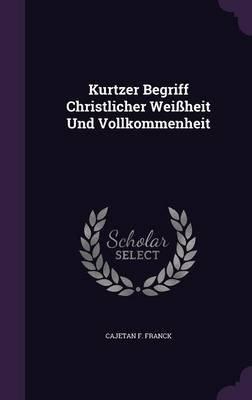 Kurtzer Begriff Christlicher Weissheit Und Vollkommenheit (Hardcover): Cajetan F. Franck
