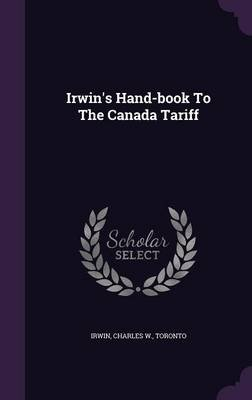 Irwin's Hand-Book to the Canada Tariff (Hardcover): Charles W. Toronto Irwin