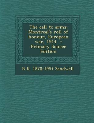 The Call to Arms - Montreal's Roll of Honour, European War, 1914 - Primary Source Edition (Paperback): B K. 1876-1954...