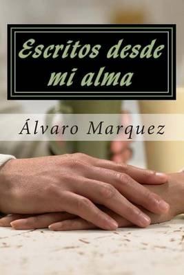 Escritos Desde Mi Alma - Obras Originales del Poeta Venezolano Alvaro Marquez (Spanish, Paperback): A Alvaro Jose Marquez Z