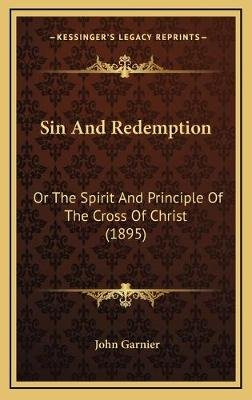 Sin and Redemption - Or the Spirit and Principle of the Cross of Christ (1895) (Hardcover): John Garnier
