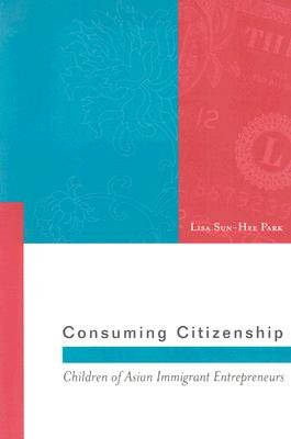 Consuming Citizenship - Children of Asian Immigrant Entrepreneurs (Paperback, New): Lisa Sun-Hee Park
