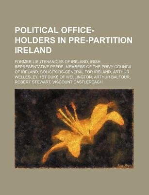 Political Office-Holders in Pre-Partition Ireland - Former Lieutenancies of Ireland, Irish Representative Peers (Paperback):...