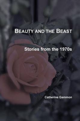 Beauty and the Beast: Stories from the 1970s (Paperback): Catherine Gammon