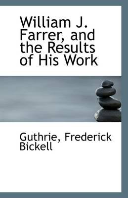 William J. Farrer, and the Results of His Work (Paperback): Guthrie Frederick Bickell