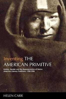 Inventing the American Primitive - Politics, Gender and the Representation of Native American Literary Traditions, 1789-1936...