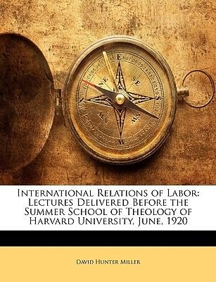 International Relations of Labor - Lectures Delivered Before the Summer School of Theology of Harvard University, June, 1920...