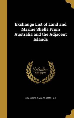 Exchange List of Land and Marine Shells from Australia and the Adjacent Islands (Hardcover): James Charles 1833?-1912 Cox
