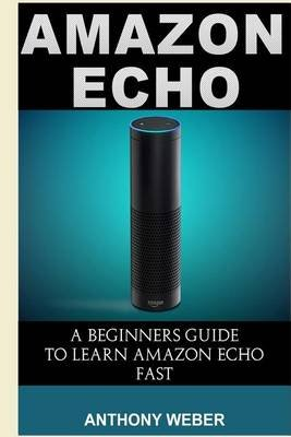 Amazon Echo - The Best User Guide to Learn Amazon Echo and Get Benefits from Amazon Prime Membership (Amazon Prime, Web...