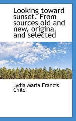 Looking Toward Sunset. from Sources Old and New, Original and Selected (Paperback): Lydia Maria Francis Child